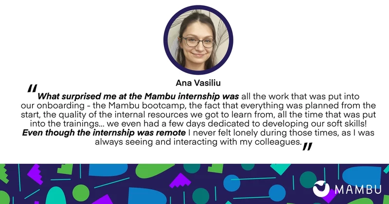 Ana Vasiliu quote: What surprised me at the Mambu internship was all the work that was put into our onboarding - the Mambu bootcamp, the fact that everything was planned from the start, the quality of the internal resources we got to learn from, all the time that was pt into the training... we even had a few days dedicated to developing our soft skills! Even though the internship was remote I never felt lonely during those times, as I was always seeing and interacting with my colleagues.