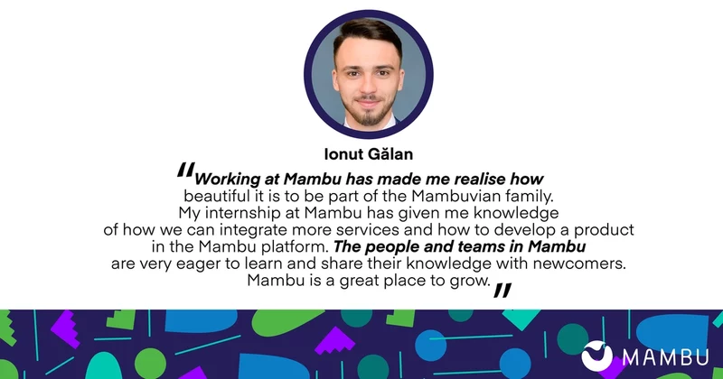 Ionut Galan quote: Working at Mambu has made me realise how beautiful it is to be part of the Mambuvian family. My internship at Mambu has given me knowledge of how we can integrate more services and how to develop a product in the Mambu platform. The people and teams in Mambu are very eager to learn and share their knowledge with newcomers. Mambu is a great place to grow.