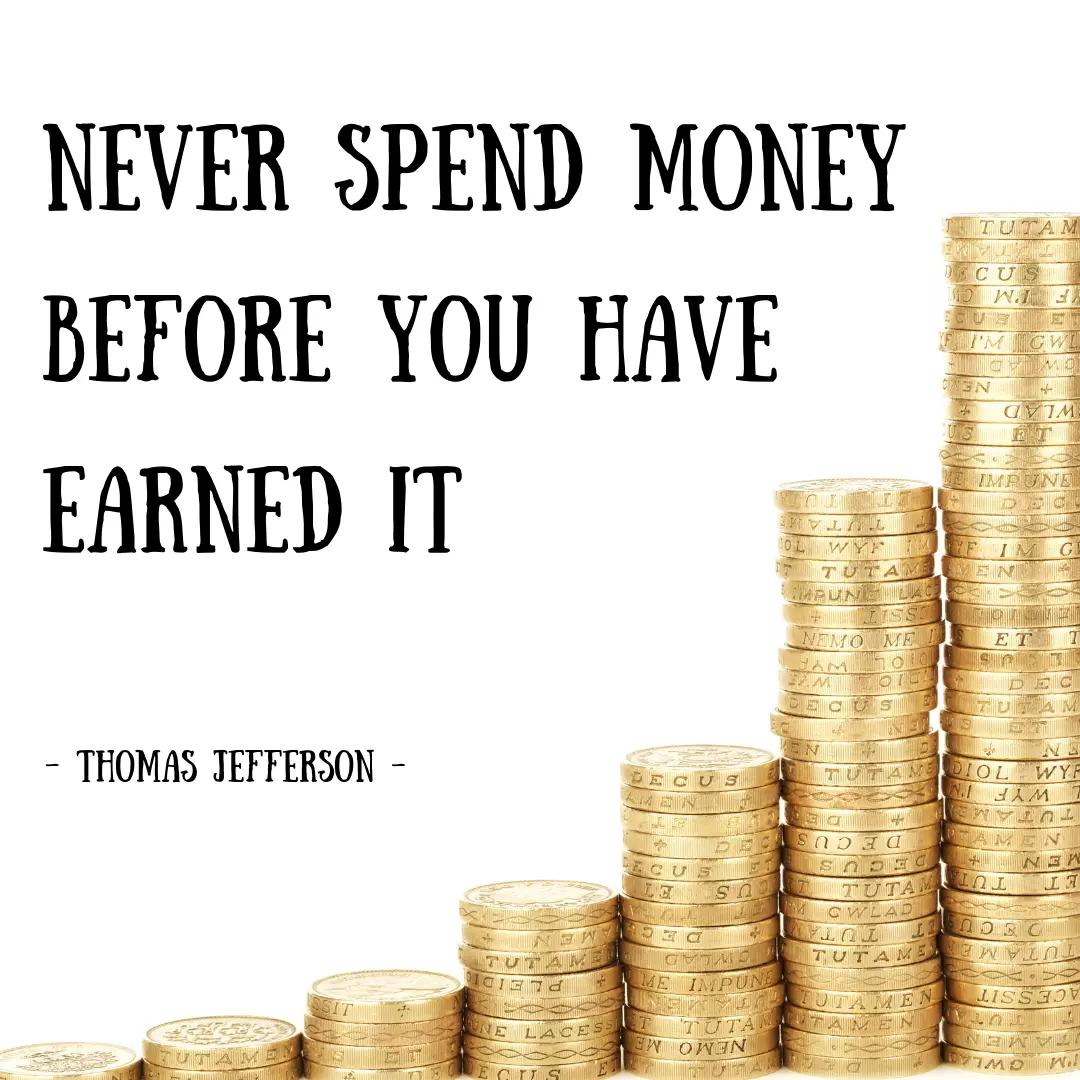Never Spend Money Before You Have Earned It?