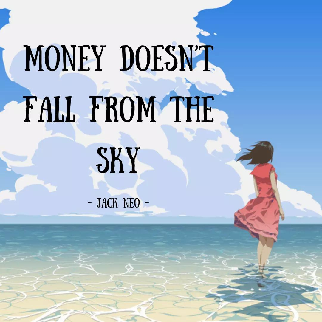 Money doesn't fall from the sky.