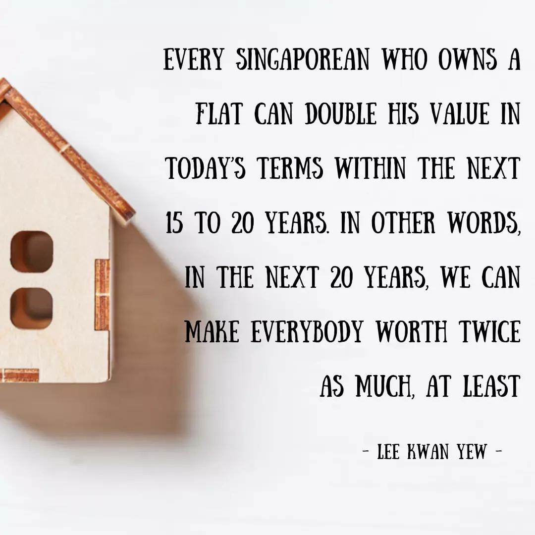 Every Singaporean who owns a flat can double his value in today's terms within the next 15 to 20 years in other words in the next 20 years, we can make everybody worth twice as much, at least.