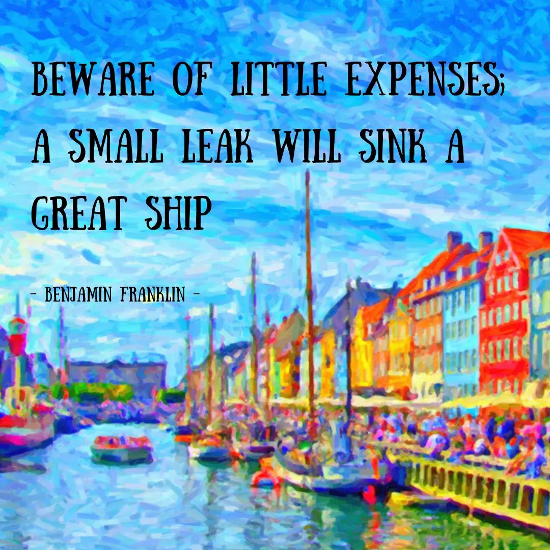 Beware of little expenses; a small leak will sink a great ship.