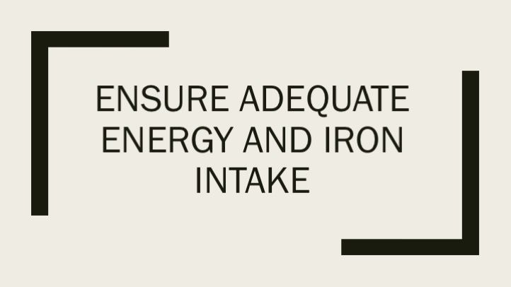 Ensure adequate energy and iron intake