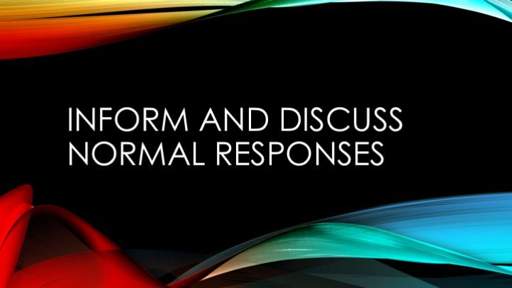 Inform and discuss normal responses