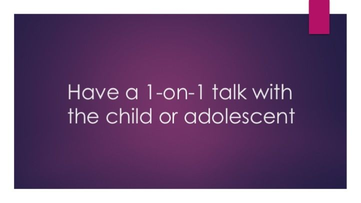 Have a 1-on-1 talk with the child or adolescent