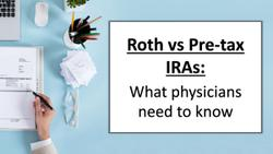 Roth vs Pre-tax IRAs: What physicians need to know