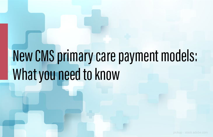 CMS Primary care payment models, what you need to know
