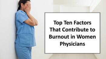 Top Ten Factors That Contribute to Burnout in Women Physicians