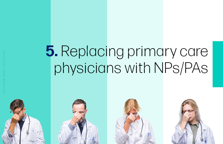 5. Replacing primary care physicians with NPs/PAs