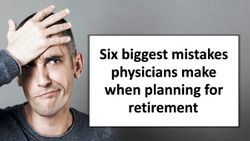 Six biggest mistakes physicians make when planning for retirement