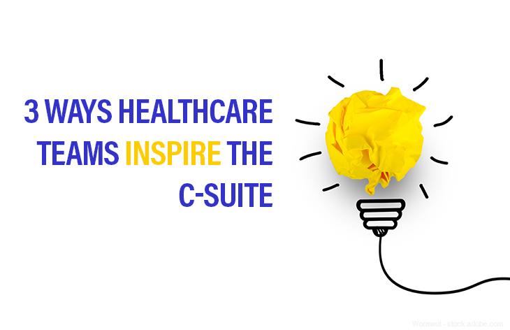 3 Ways Healthcare Teams Inspire the C-Suite