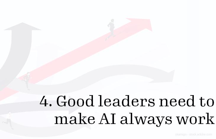 4. Good leaders need to make AI always work