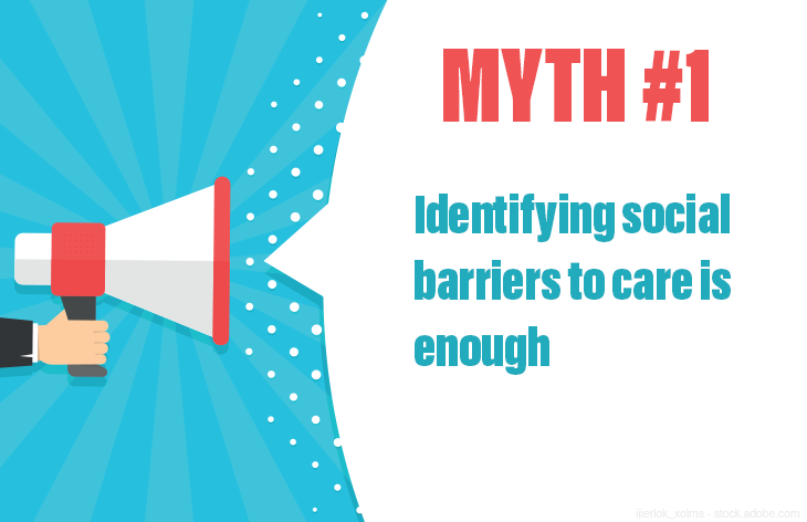 Myth #1: Identifying social barriers to care is enough