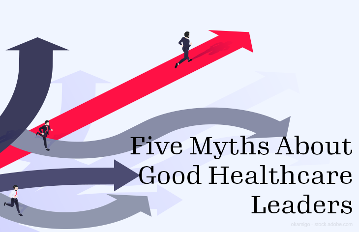 Five Myths About Good Healthcare Leaders