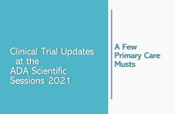 Clinical Trial Updates at the ADA Scientific Sessions 2021: A few primary care musts