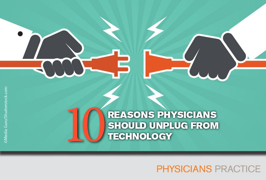 Ten Reasons Physicians Should Unplug from Technology