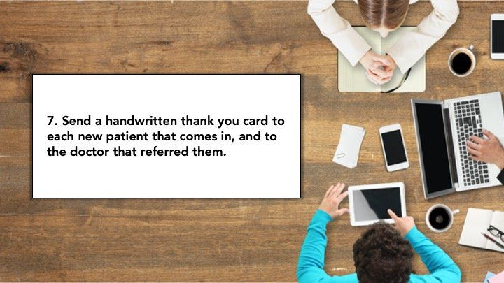 7. Send a handwritten thank you card to each new patient that comes in, and to t