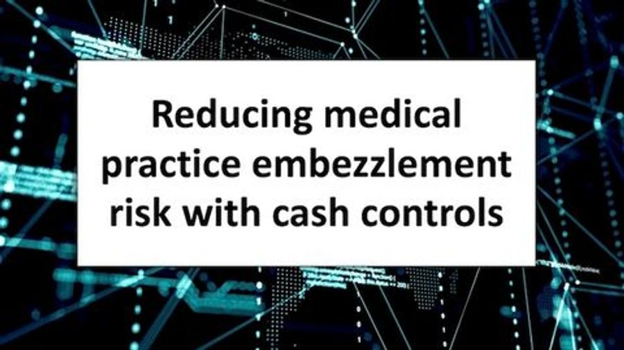 Reducing medical practice embezzlement risk with cash controls