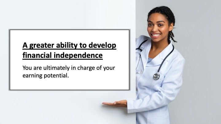 A greater ability to develop financial independence: You are ultimately in charge of your earning potential.