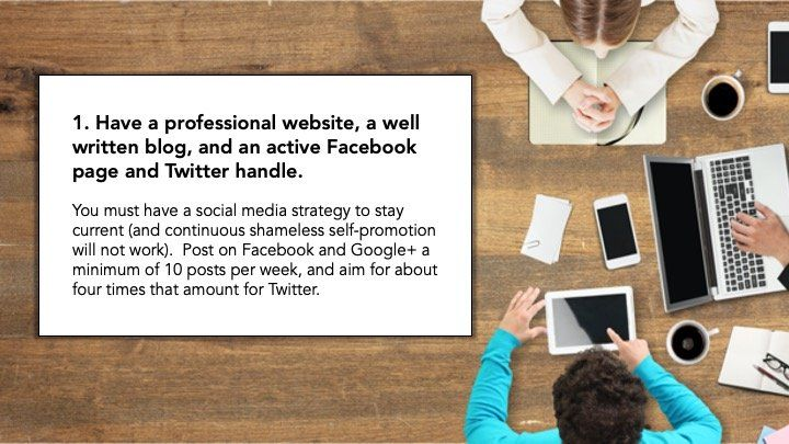 1. Have a professional website, a well written blog, and an active Facebook page
