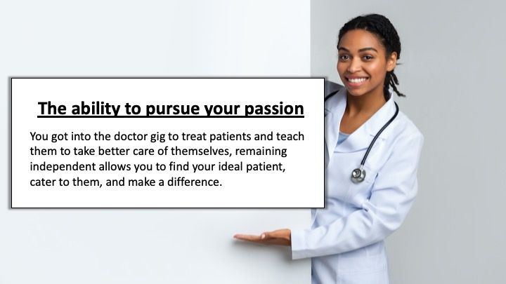 The ability to pursue your passion: You got into the doctor gig to treat patients and teach them to take better care of themselves, remaining independent allows you to find your ideal patient, cater to them, and make a difference.
