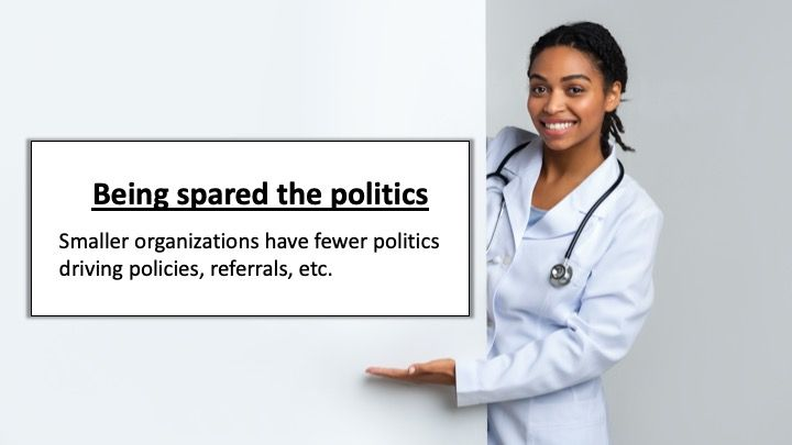 Being spared the politics: Smaller organizations have fewer politics driving policies, referrals, etc.