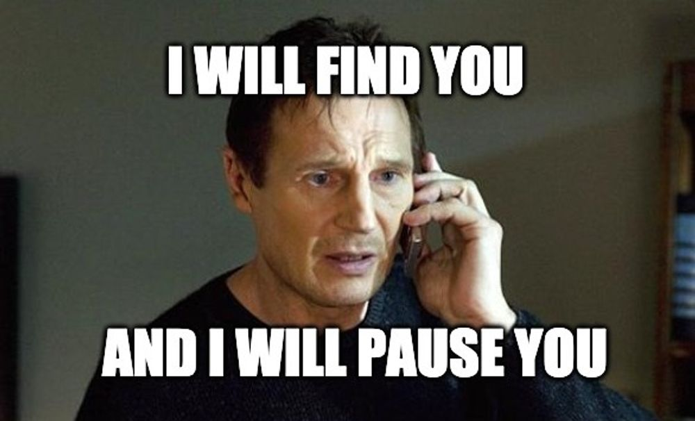 I will find you and I will pause you