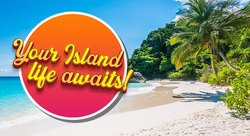 YOUR ISLAND LIFE AWAITS!