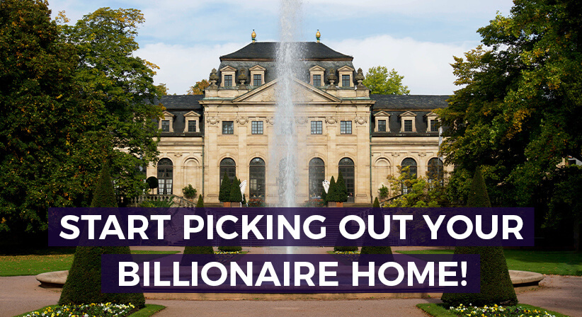 START PICKING OUT YOUR BILLIONAIRE HOME!