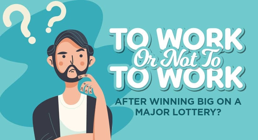TO WORK OR NOT TO WORK AFTER WINNING BIG ON A MAJOR LOTTERY?