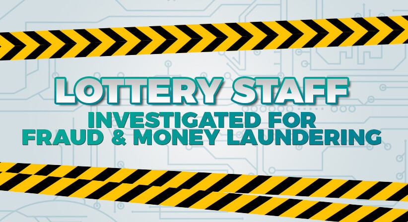 LOTTERY STAFF INVESTIGATED FOR FRAUD & MONEY LAUNDERING