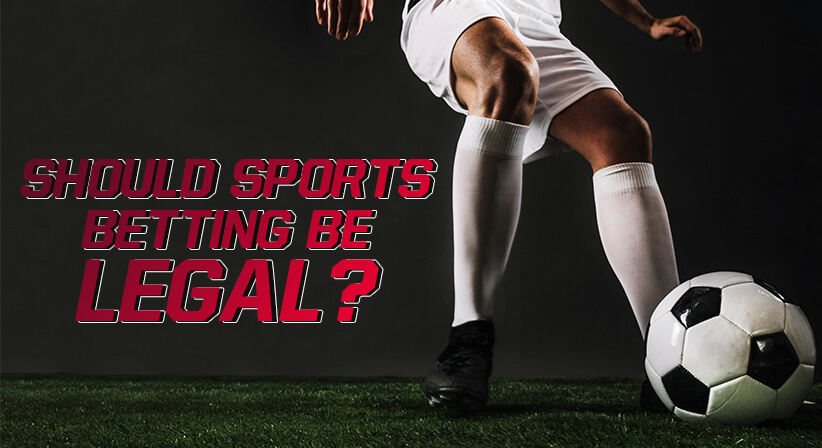SHOULD SPORTS BETTING BE LEGAL?