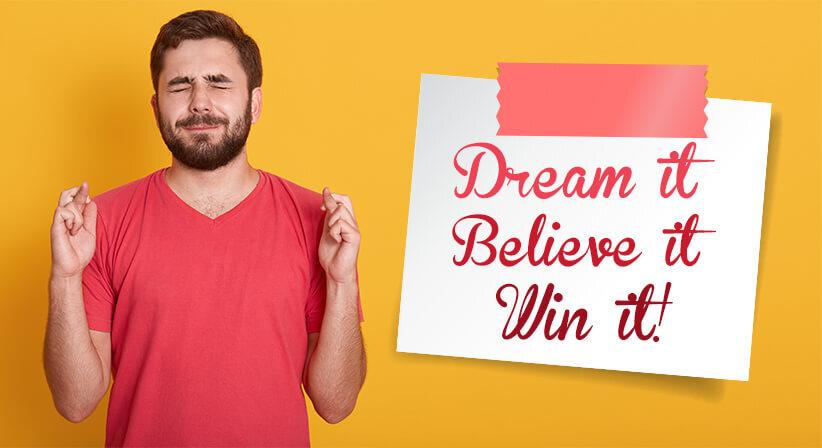 DREAM IT, BELIEVE IT, WIN IT!