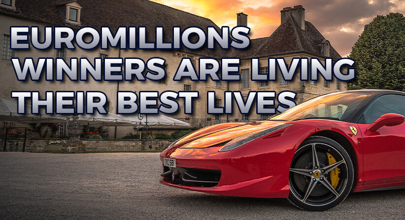EUROMILLIONS WINNERS ARE LIVING THEIR BEST LIVES
