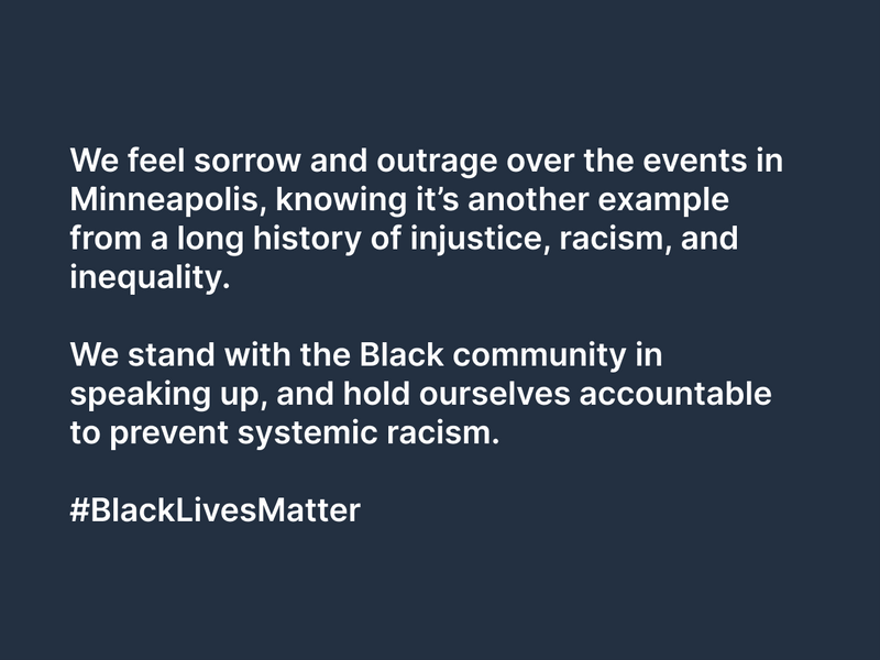 We feel sorrow and outrage over the events in Minneapolis, knowing it's another example from a long history of injustice, racism, and inequality.   We stand with the Black community in speaking up, and hold ourselves accountable to prevent systemic racism.