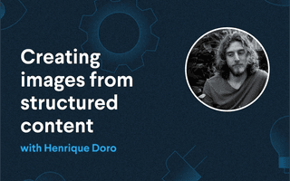 Creating images from structured content with Henrique Doro