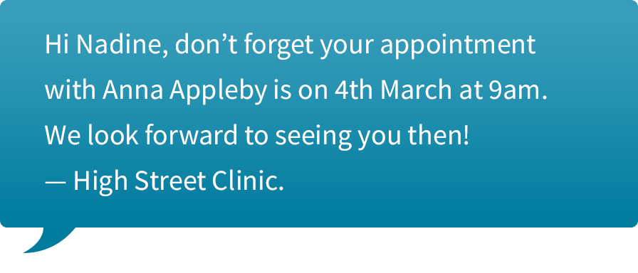 "Text message to you client saying, ""Hi Nadine, don't forget your appointment with Anna Appleby is on 4th March at 9am. We look forward to seeing you then! — High Street Clinic."""