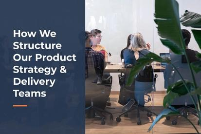 How We Structure Our Product Strategy & Delivery Teams