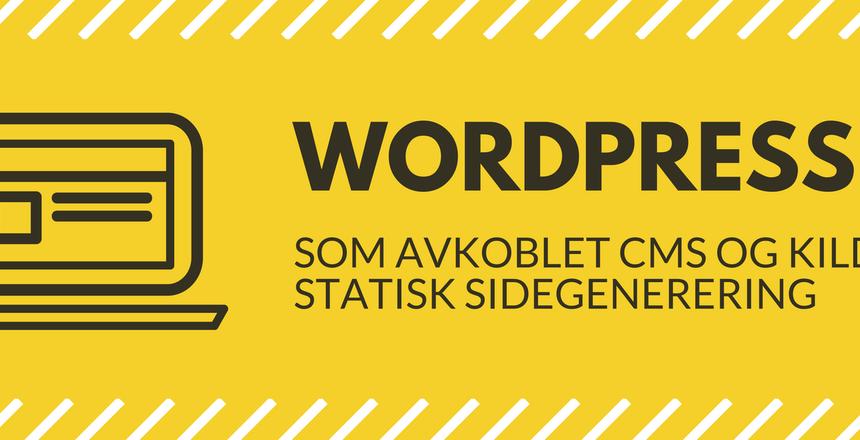 Wordpress som avkoblet CMS og kilde til statisk sidegenerering