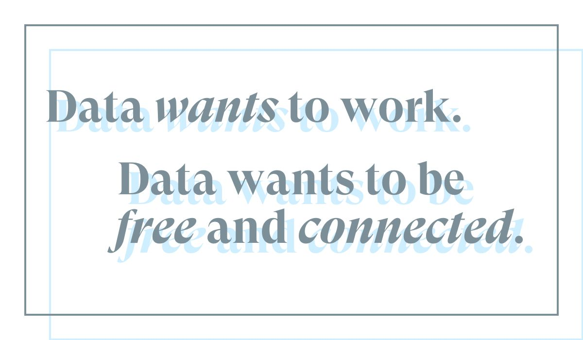 Data wants to work. Data wants to be free and connected.