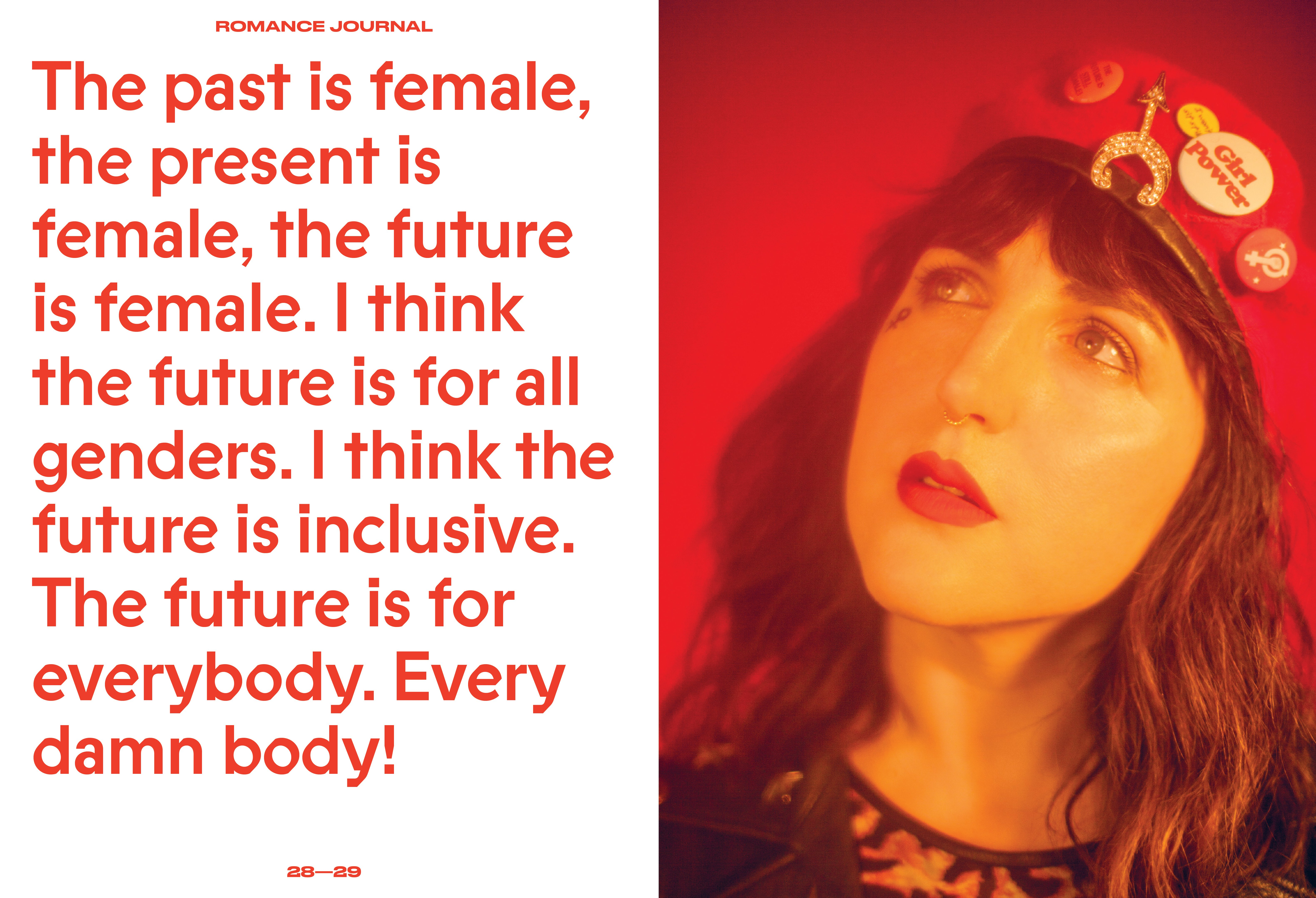The past is female, the present is female the future is female. I think the future is for all genders. I think the future is inclusive. The future is for everybody. Every damn body! – quote by Piera Gelardi, co-founder of Refinery29 for Romance Journal Issue 02 Resistance. Publication design, art direction, print design, interviews by RoAndCo.