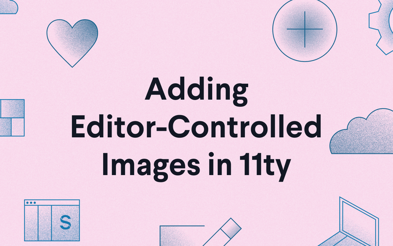 "Promotional Image reading ""Adding Editor-Controlled Images in 11ty"""