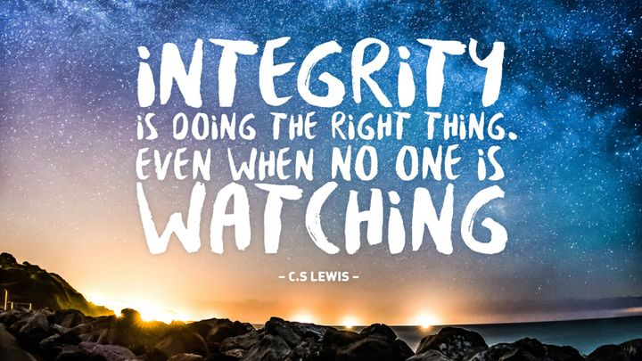 Integrity is doing the right thing. Even when no one is watching