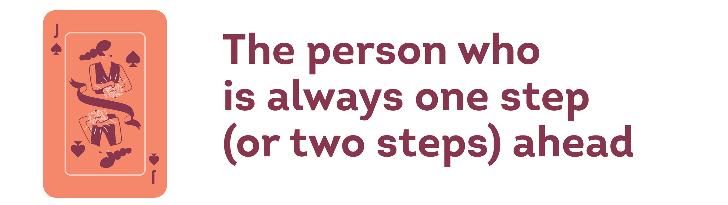 the person who is always one step (or two steps) ahead