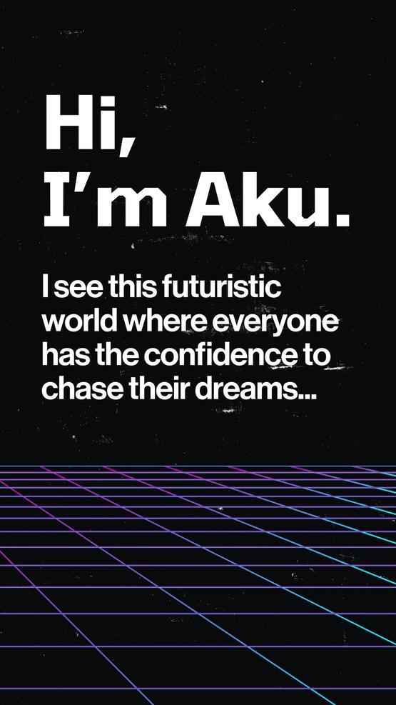 Hi, I'm Aku. I see this futuristic world where everyone has the confidence to chase their dreams....