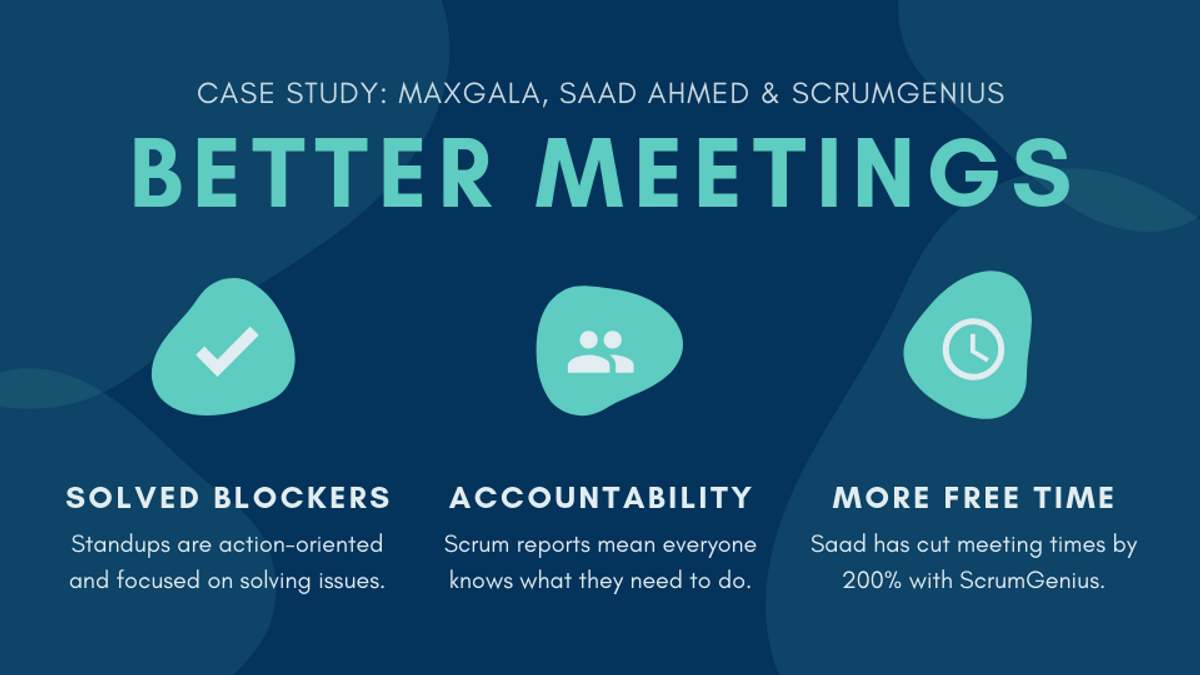ScrumGenius has allowed Saad Ahmed and MaxGala to have better standup meetings by helping them solve more blockers, boost accountability, and give Saad more free time to support his team