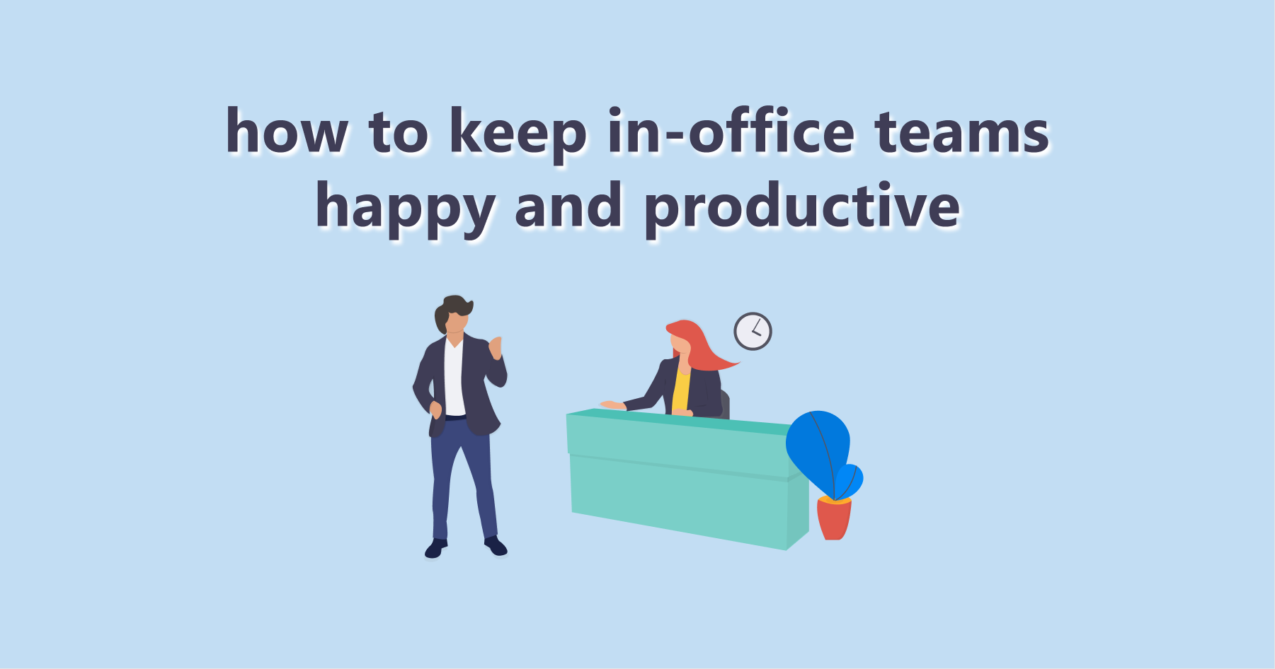 7 Ways To Keep In-Office Teams Happy and Productive