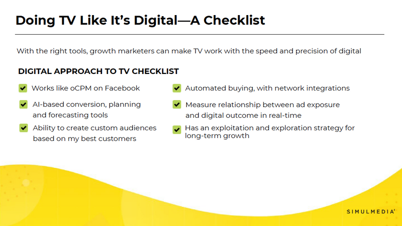Here's a checklist of things to lookout for if you're exploring TV advertising solutions and want to be sure your TV advertising partner helps growth marketers like you make TV work with the speed and precision of digital.