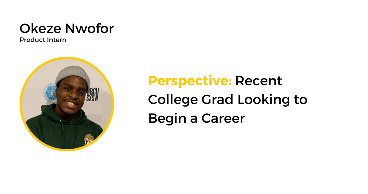 Okeze Nwofor, product intern, shares his perspective on looking to begin a career as a recent college grad.