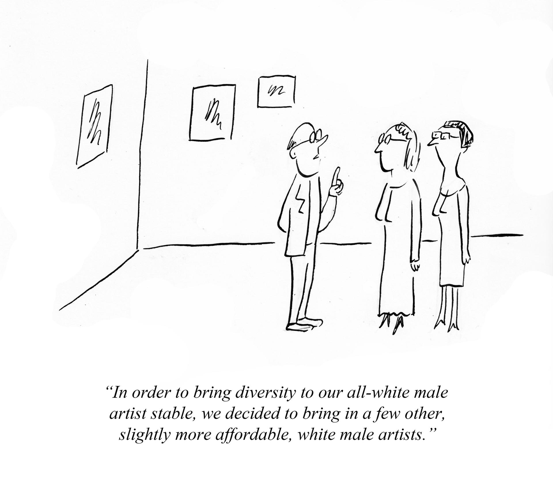"""""""In order to bring diversity to our all-white male artist stable, we decided to bring in a few other, slightly more affordable, white male artists."""" Pablo Helguera"""